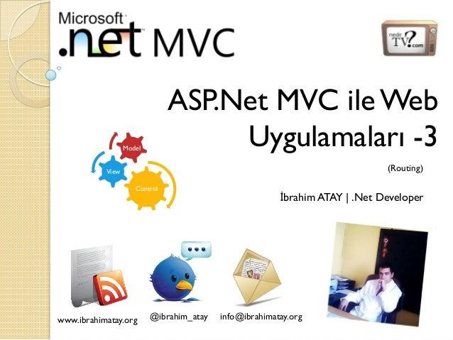 ASP.Net MVC ile Web Uygulamaları -3  Model  (Routing)  View Control  www.ibrahimatay.org  @ibrahim_atay  İbrahim ATAY   .N...