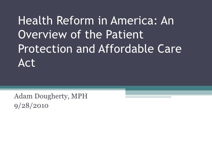 Health Reform in America: An Overview of the Patient Protection and Affordable Care Act Adam Dougherty, MPH 9/28/2010