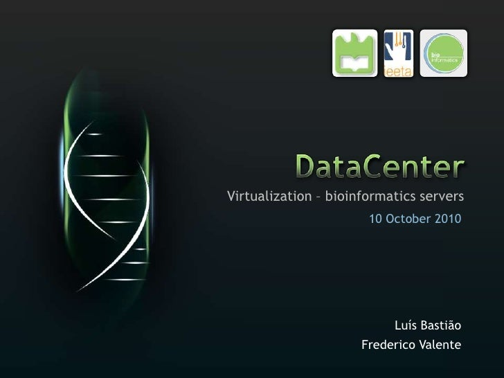 DataCenter<br />Virtualization – bioinformatics servers<br />Luís Bastião<br />Frederico Valente<br />10 October 2010<br />