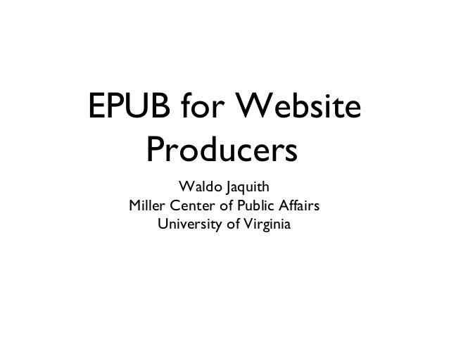 EPUB for Website Producers Waldo Jaquith Miller Center of Public Affairs University of Virginia