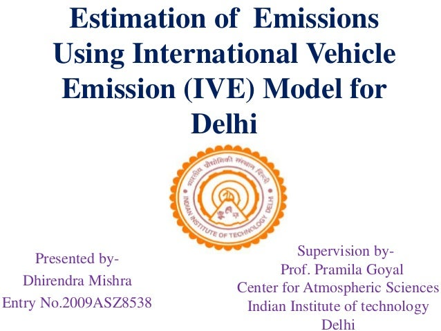 Estimation of Emissions Using International Vehicle Emission (IVE) Model for Delhi Presented by- Dhirendra Mishra Entry No...