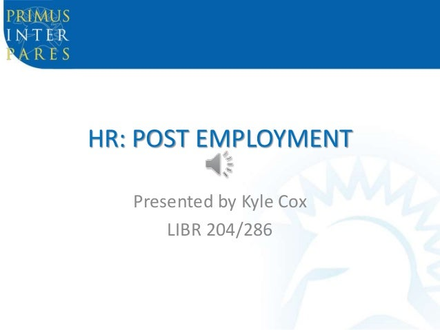 HR: POST EMPLOYMENT Presented by Kyle Cox LIBR 204/286