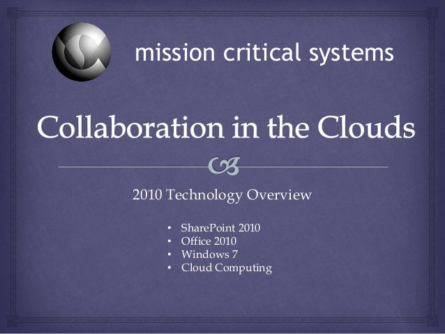 2010 Technology Overview • SharePoint 2010 • Office 2010 • Windows 7 • Cloud Computing mission critical systems