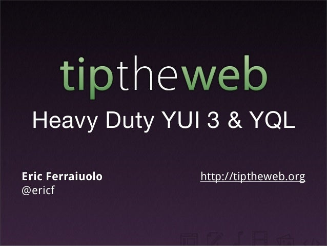 Heavy Duty YUI 3 & YQL Eric Ferraiuolo @ericf http://tiptheweb.org