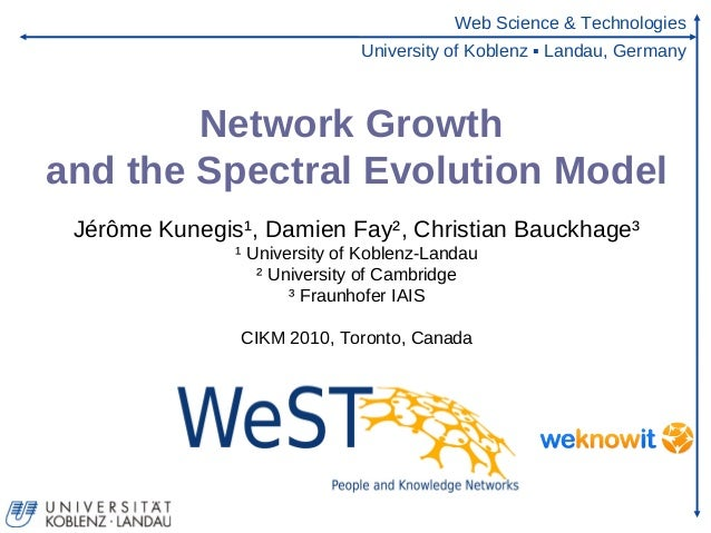 Web Science & Technologies University of Koblenz ▪ Landau, Germany Network Growth and the Spectral Evolution Model Jérôme ...