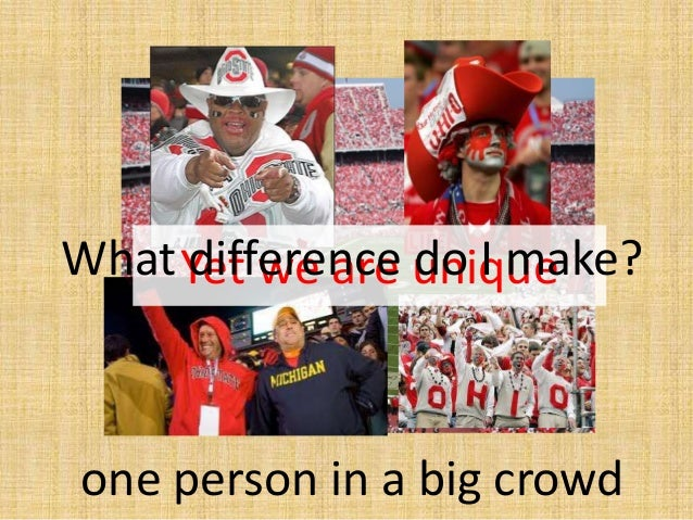 Yet we are unique one person in a big crowd What difference do I make?