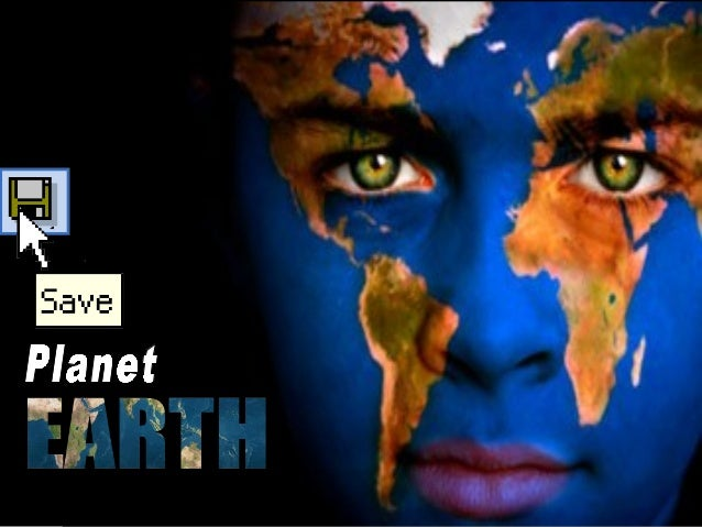 is there a need to save The reason for this sudden global call to save earth is the destruction that has changed the face ...