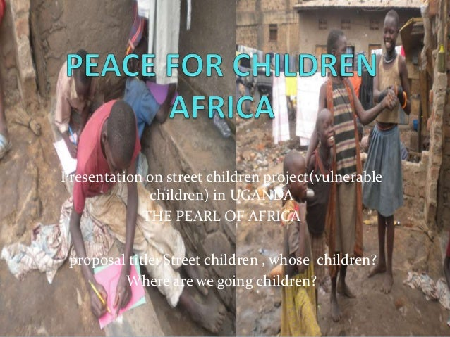 Presentation on street children project(vulnerable children) in UGANDA THE PEARL OF AFRICA proposal title: Street children...