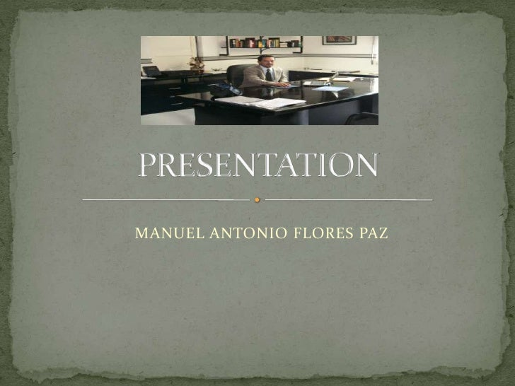 PRESENTATION<br />MANUEL ANTONIO FLORES PAZ<br />