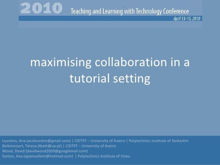 maximising collaboration in a tutorial setting Loureiro, Ana (accloureiro@gmail.com) | CIDTFF – University of Aveiro | Pol...
