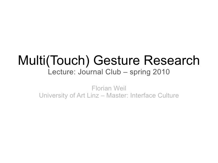 Multi(Touch) Gesture Research      Lecture: Journal Club – spring 2010                       Florian Weil   University of ...