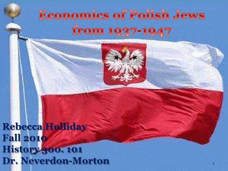 Economics of Polish Jews from 1937-1947<br />Rebecca Holliday<br />Fall 2010<br />History 300. 101<br />Dr. Neverdon-Morto...