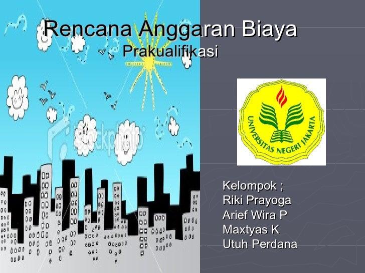 Rencana   Angga ran   Biaya   Prakualifik asi Kelompok ; Riki Prayoga Arief Wira P Maxtyas K Utuh Perdana
