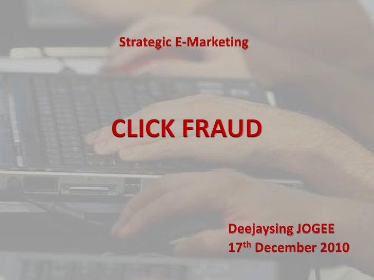 Strategic E-Marketing<br />CLICK FRAUD<br />Deejaysing JOGEE<br />17th December 2010<br />