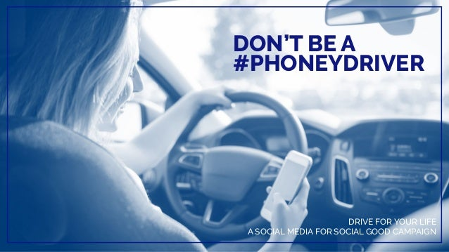 DON'T BE A #PHONEYDRIVER DRIVE FOR YOUR LIFE A SOCIAL MEDIA FOR SOCIAL GOOD CAMPAIGN