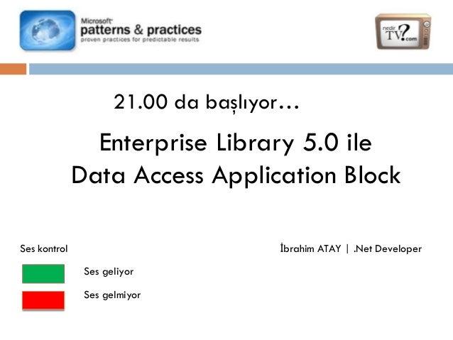 21.00 da başlıyor…  Enterprise Library 5.0 ile Data Access Application Block İbrahim ATAY | .Net Developer  Ses kontrol Se...