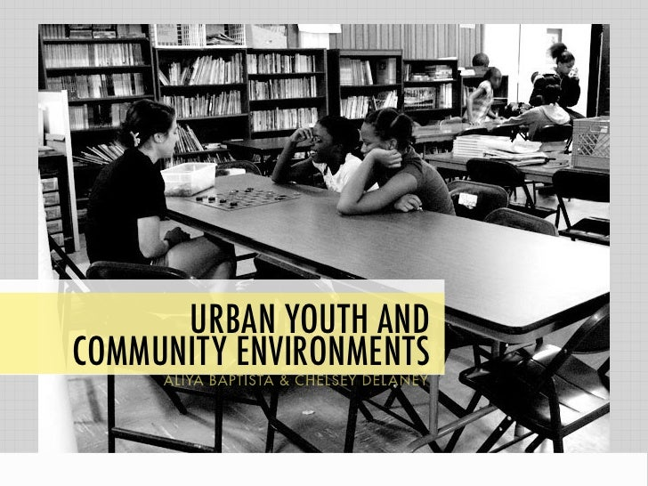 URBAN YOUTH ANDCOMMUNITY ENVIRONMENTS     ALIYA BAPTISTA & CHELSEY DELANEY