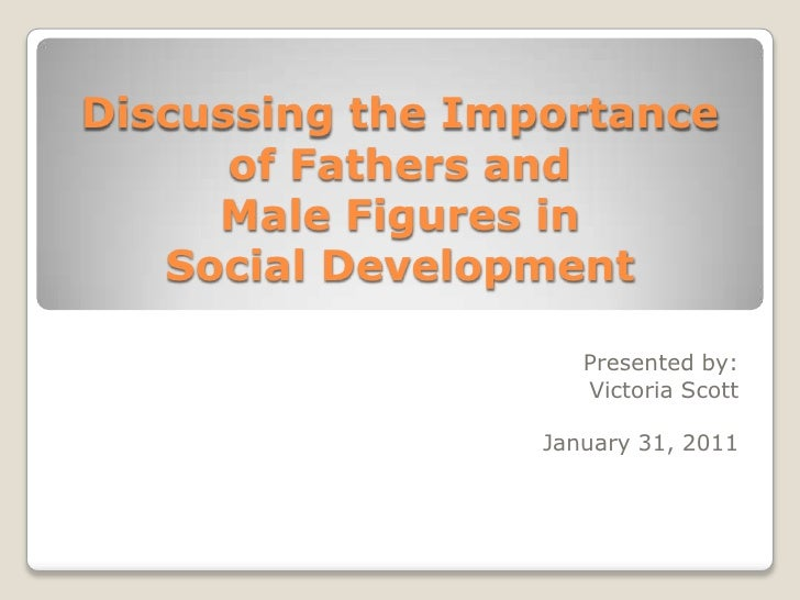 Discussing the Importance of Fathers and Male Figures in Social Development<br />Presented by:<br />Victoria Scott<br />Ja...