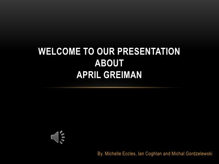 Welcome to our Presentation about April Greiman<br />By. Michelle Eccles, Ian Coghlan and Michal Gordzelewski<br />