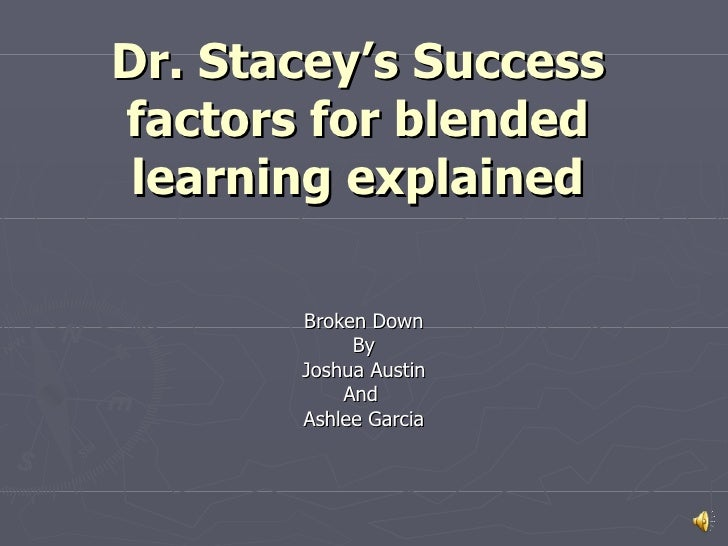 Dr. Stacey's Success factors for blended learning explained Broken Down By Joshua Austin And  Ashlee Garcia