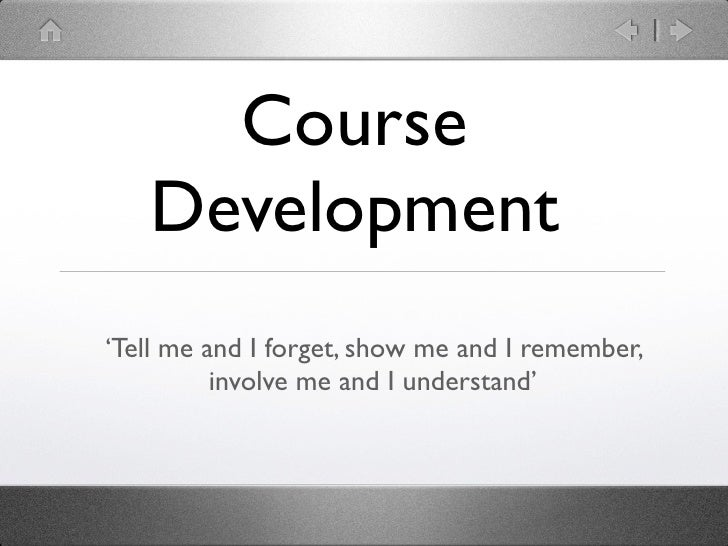 Course   Development'Tell me and I forget, show me and I remember,          involve me and I understand'