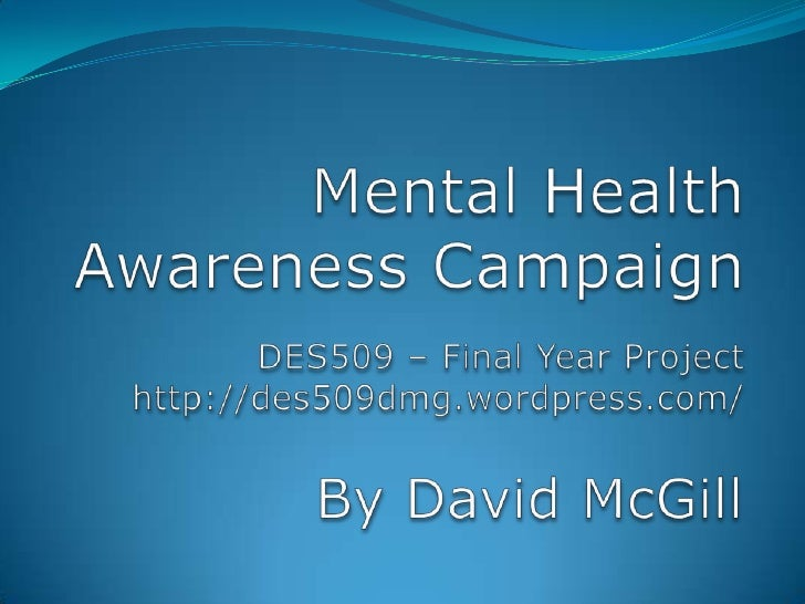 Mental Health Awareness Campaign<br />DES509 – Final Year Project<br />http://des509dmg.wordpress.com/<br />By David McGil...