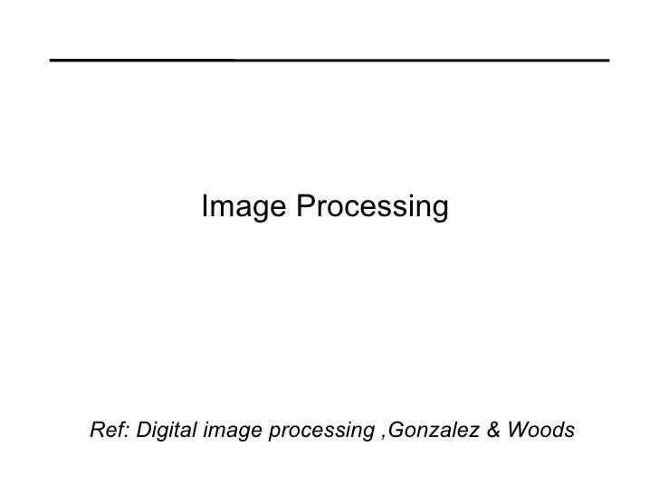 Image Processing  Ref: Digital image processing ,Gonzalez & Woods