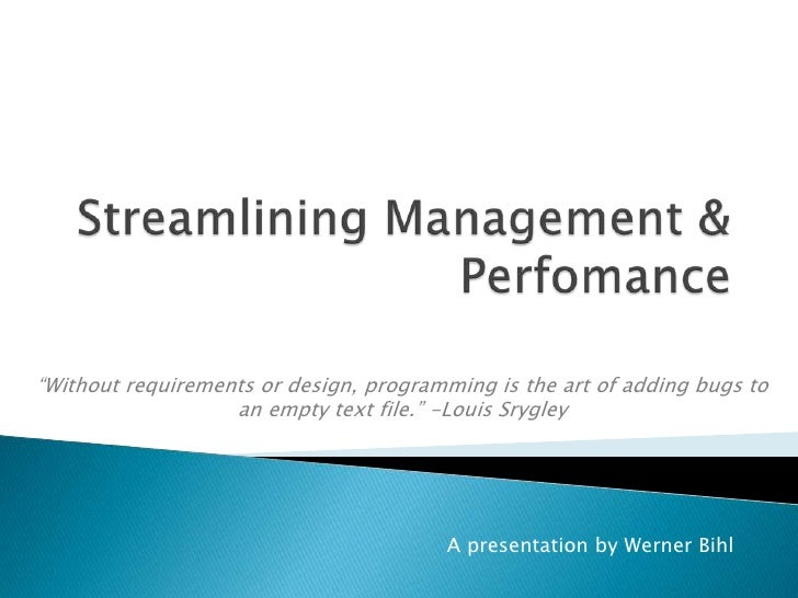 "Streamlining Management & Perfomance<br />""Without requirements or design, programming is the art of adding bugs to an emp..."