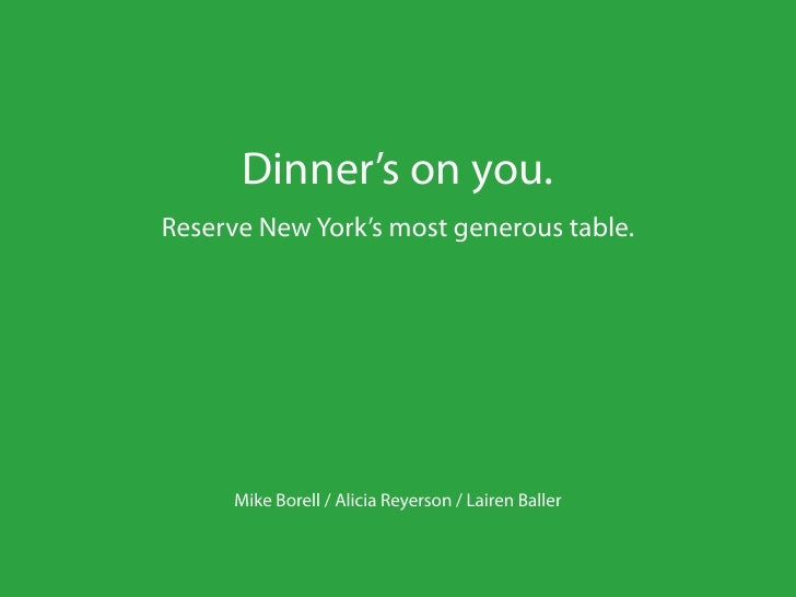 Dinner's on you.Reserve New York's most generous table.      Mike Borell / Alicia Reyerson / Lairen Baller