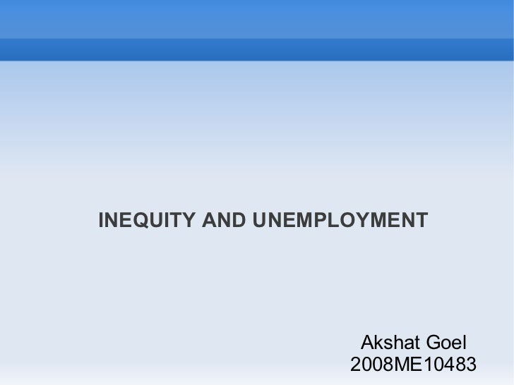 INEQUITY AND UNEMPLOYMENT                    Akshat Goel                   2008ME10483