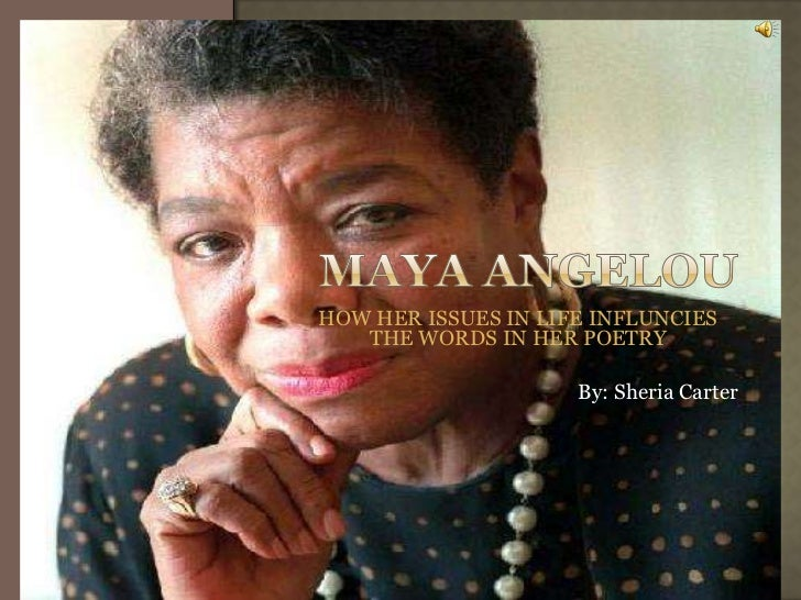 MAYA ANGELOU<br />HOW HER ISSUES IN LIFE INFLUNCIES THE WORDS IN HER POETRY <br />By: Sheria Carter <br />