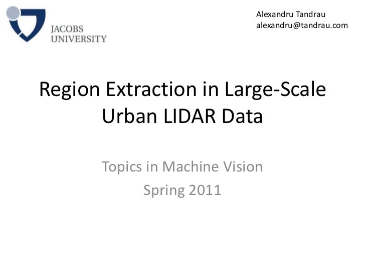 Region Extraction in Large-Scale Urban LIDAR Data<br />Topics in Machine Vision<br />Spring 2011<br />Alexandru Tandrau<br...