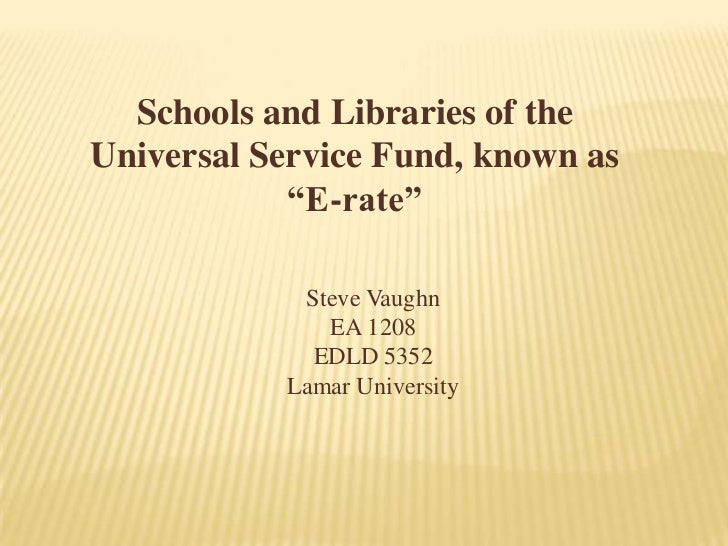 "Schools and Libraries of the Universal Service Fund, known as ""E-rate""<br />Steve Vaughn<br />EA 1208<br />EDLD 5352<br />..."