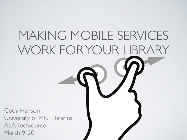 MAKING MOBILE SERVICES     WORK FOR YOUR LIBRARYCody HansonUniversity of MN LibrariesALA TechsourceMarch 9, 2011