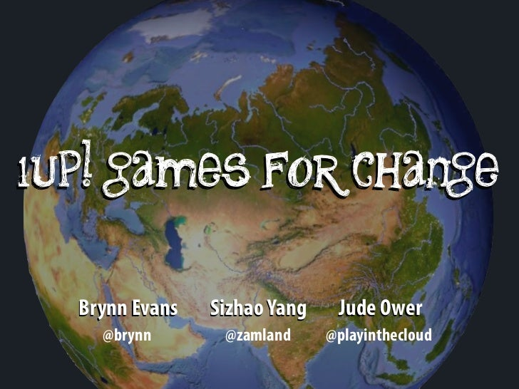 1up! games for change  Brynn Evans   Sizhao Yang    Jude Ower    @brynn       @zamland     @playinthecloud