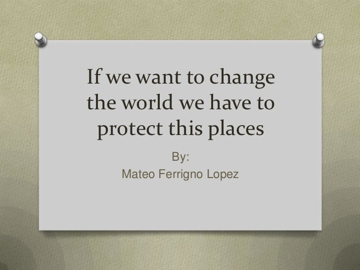 If we want to change the world we have to protect this places<br />By:<br />Mateo Ferrigno Lopez<br />