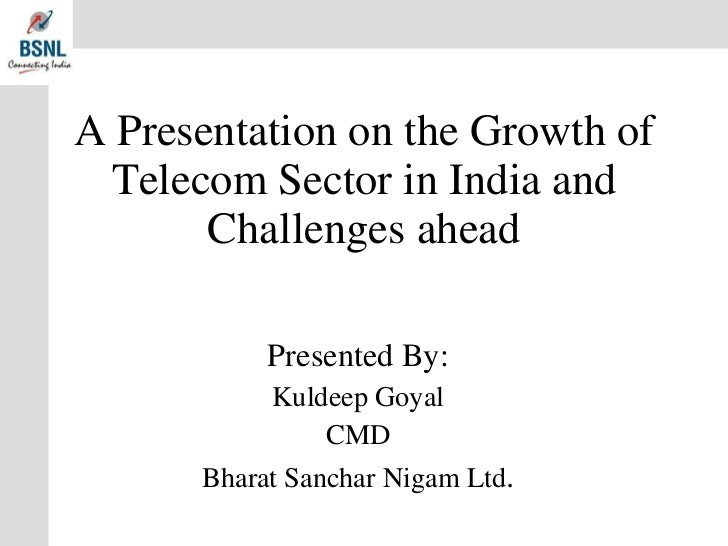 A Presentation on the Growth of Telecom Sector in India and Challenges ahead Presented By: Kuldeep Goyal CMD Bharat Sancha...