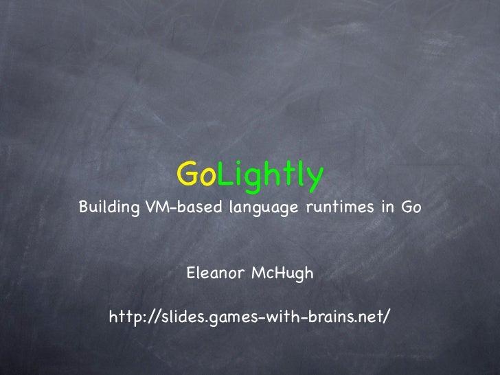 GoLightlyBuilding VM-based language runtimes in Go            Eleanor McHugh   http://slides.games-with-brains.net/