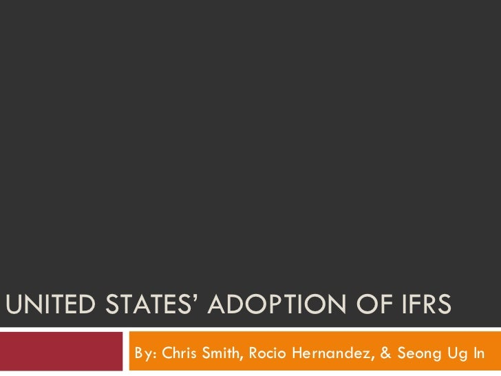 UNITED STATES' ADOPTION OF IFRS By: Chris Smith, Rocio Hernandez, & Seong Ug In