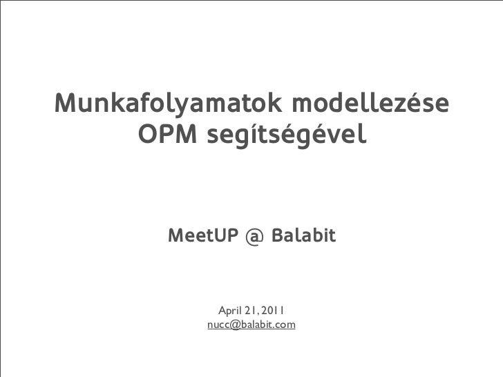 Munkafolyamatok modellezése     OPM segítségével       MeetUP @ Balabit            April 21, 2011          nucc@balabit.com