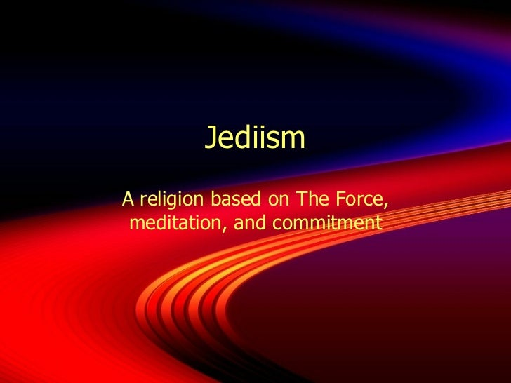 Jediism A religion based on The Force, meditation, and commitment