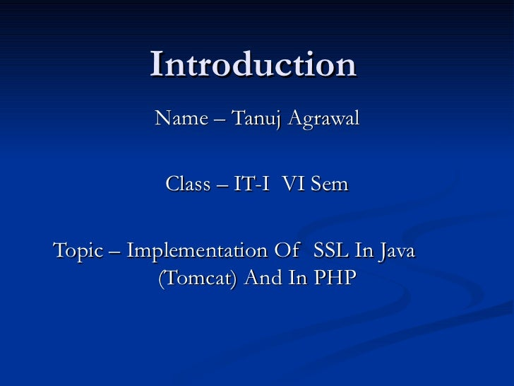 Introduction Name – Tanuj Agrawal Class – IT-I  VI Sem Topic – Implementation Of  SSL In Java  (Tomcat) And In PHP
