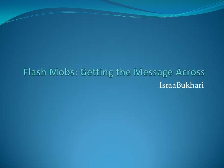 Flash Mobs: Getting the Message Across<br />IsraaBukhari<br />