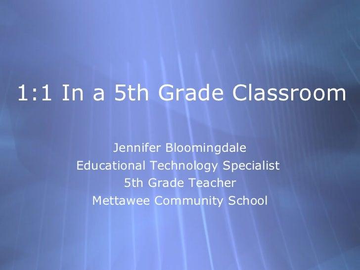 1:1 In a 5th Grade Classroom Jennifer Bloomingdale Educational Technology Specialist  5th Grade Teacher Mettawee Community...