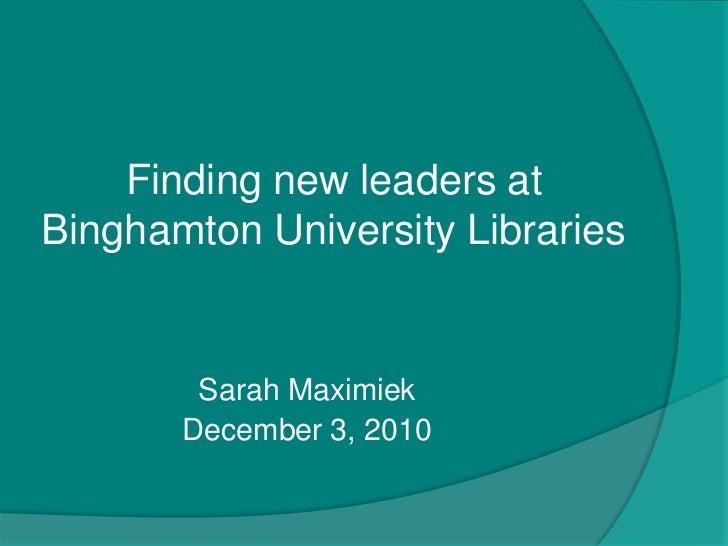 Finding new leaders at Binghamton University Libraries<br />Sarah Maximiek<br />December 3, 2010 <br />