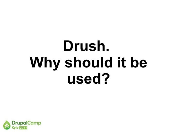 Drush.  Why should it be used?