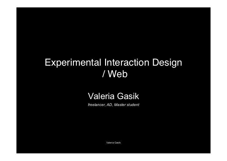 Experimental Interaction Design            / Web         Valeria Gasik         freelancer, AD, Master student             ...