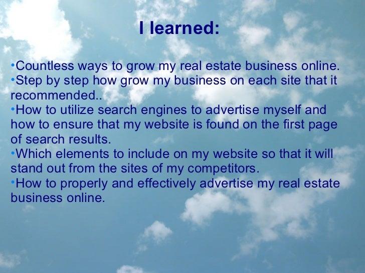 <ul><li>I learned: </li></ul><ul><li>Countless ways to grow my real estate business online.  </li></ul><ul><li>Step by ste...