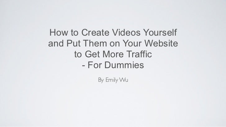 How to Create Videos Yourselfand Put Them on Your Website     to Get More Traffic        - For Dummies           By Emily Wu