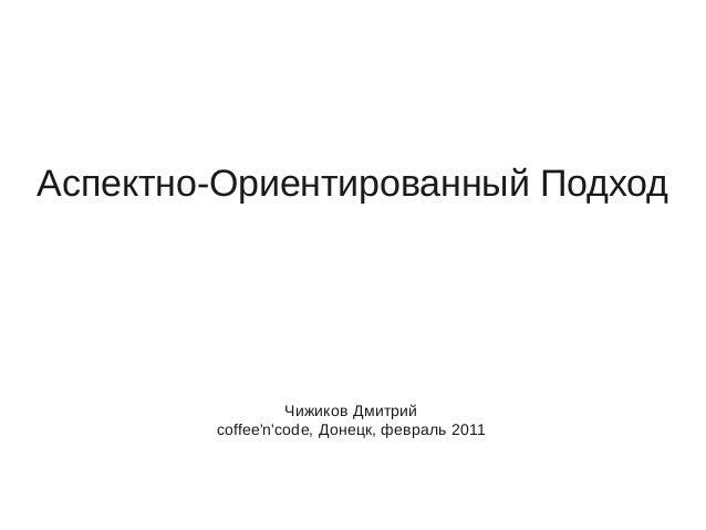 Аспектно-Ориентированный Подход Чижиков Дмитрий coffee'n'code, Донецк, февраль 2011